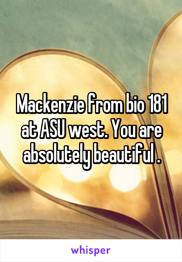 Mackenzie from bio 181 at ASU west. You are absolutely beautiful .