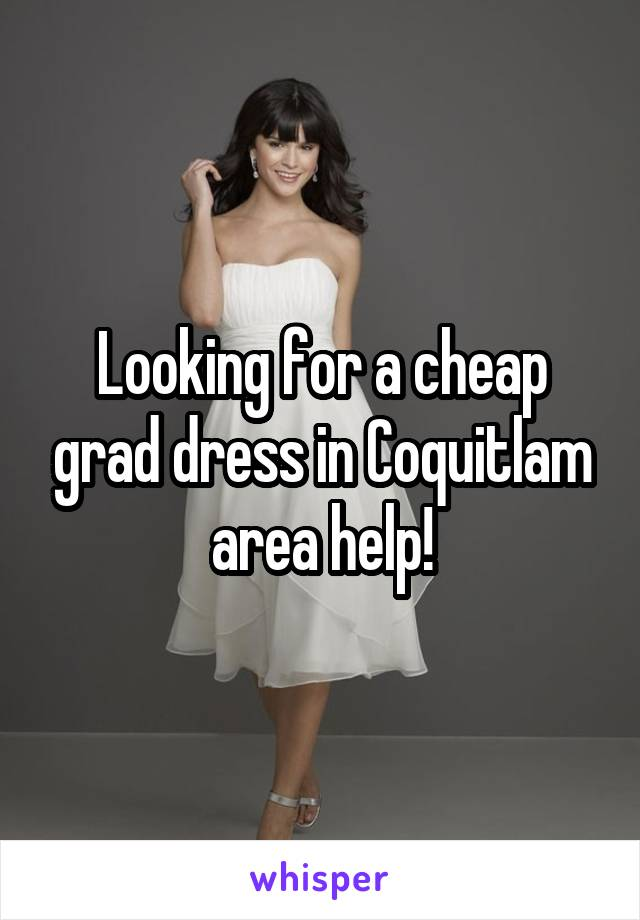 Looking for a cheap grad dress in Coquitlam area help!