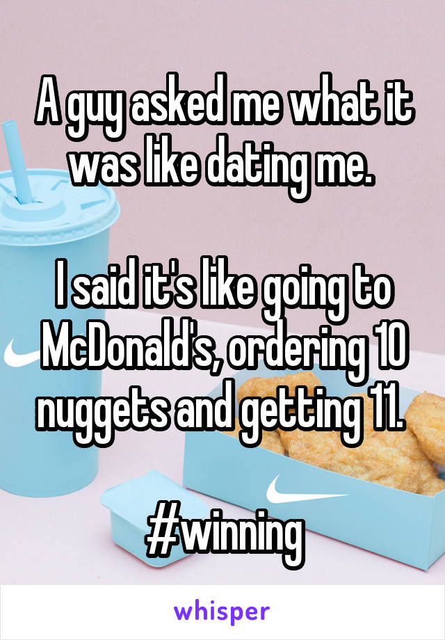 A guy asked me what it was like dating me.   I said it's like going to McDonald's, ordering 10 nuggets and getting 11.   #winning