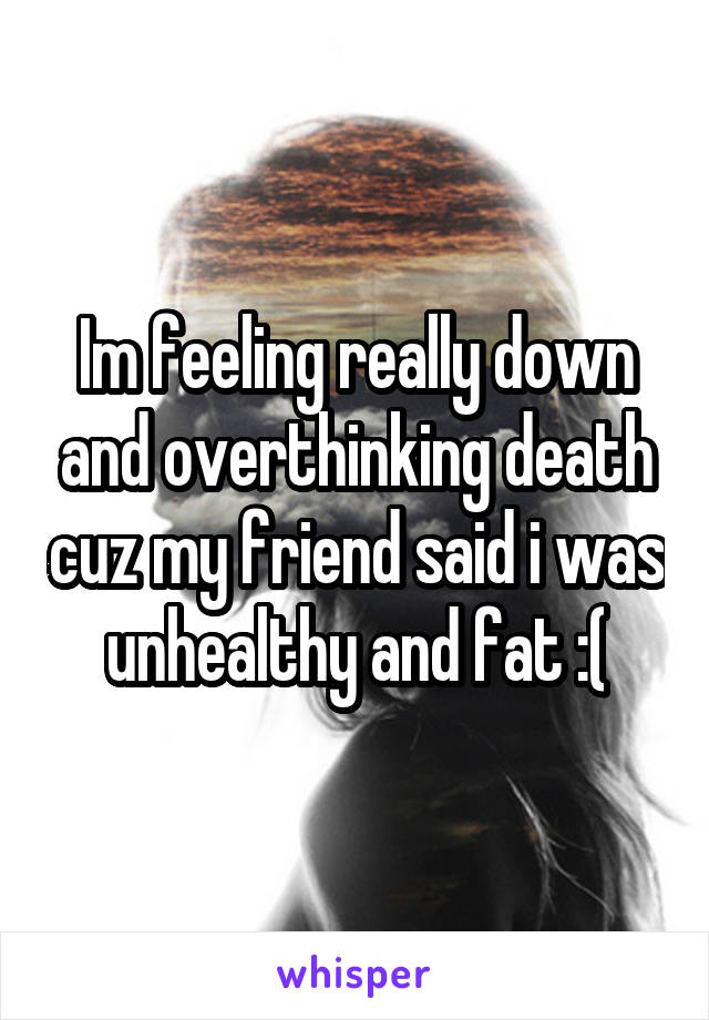 Im feeling really down and overthinking death cuz my friend said i was unhealthy and fat :(