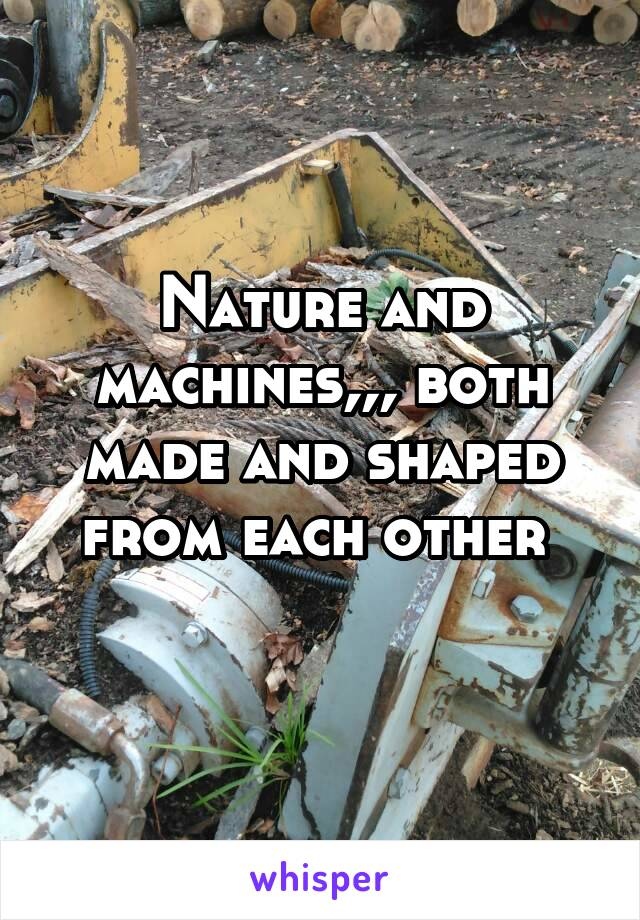 Nature and machines,,, both made and shaped from each other