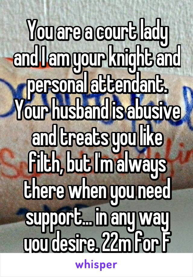 You are a court lady and I am your knight and personal attendant. Your husband is abusive and treats you like filth, but I'm always there when you need support... in any way you desire. 22m for F