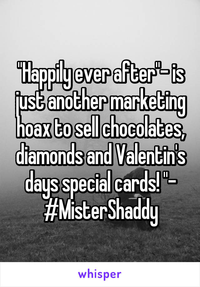 """Happily ever after""- is just another marketing hoax to sell chocolates, diamonds and Valentin's days special cards! ""- #MisterShaddy"