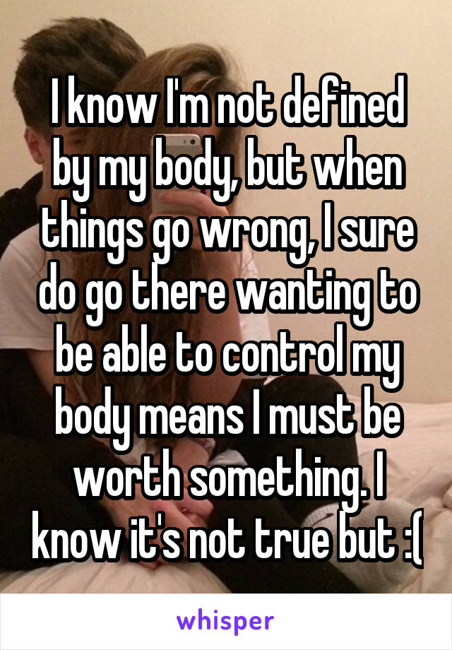 I know I'm not defined by my body, but when things go wrong, I sure do go there wanting to be able to control my body means I must be worth something. I know it's not true but :(