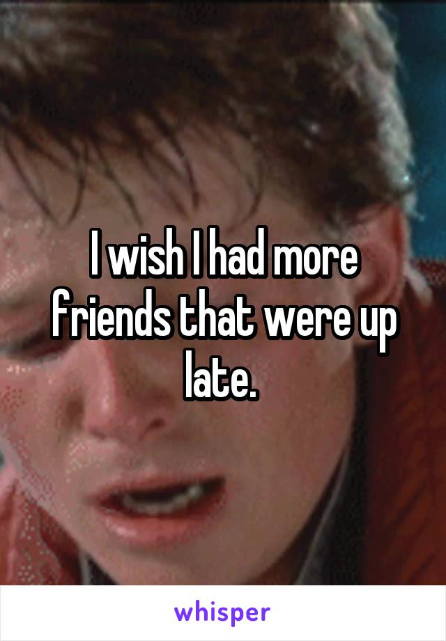 I wish I had more friends that were up late.