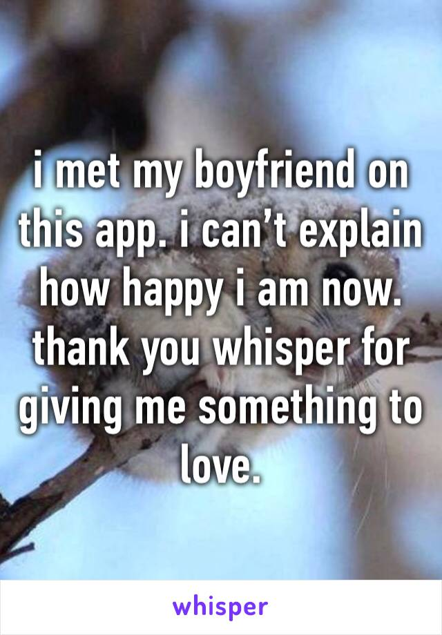 i met my boyfriend on this app. i can't explain how happy i am now. thank you whisper for  giving me something to love.