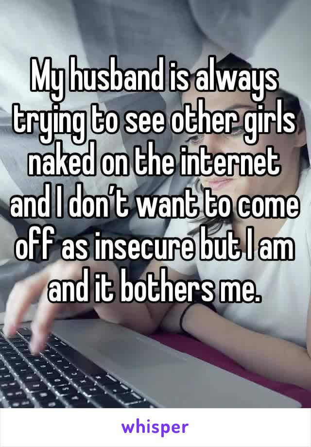 My husband is always trying to see other girls naked on the internet and I don't want to come off as insecure but I am and it bothers me.