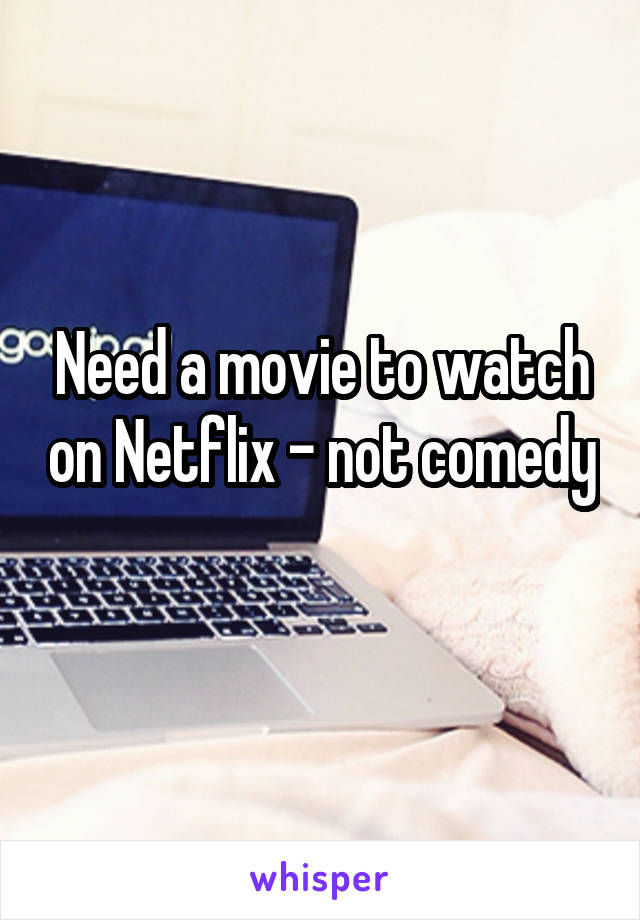 Need a movie to watch on Netflix - not comedy