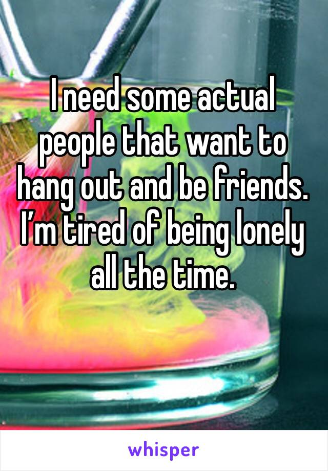 I need some actual people that want to hang out and be friends. I'm tired of being lonely all the time.