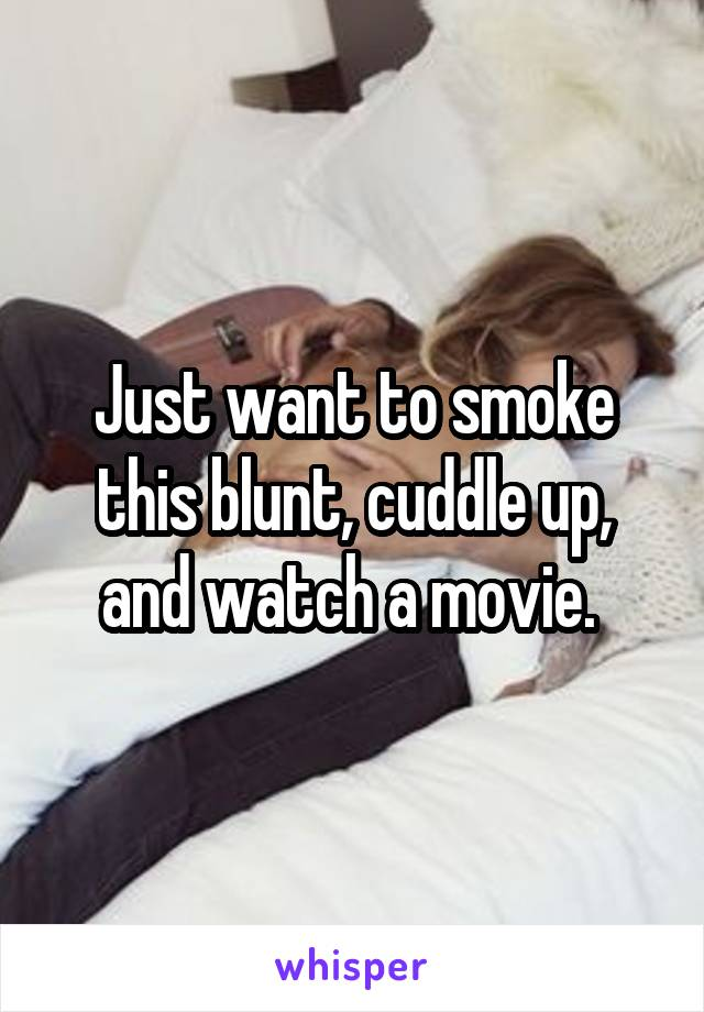 Just want to smoke this blunt, cuddle up, and watch a movie.