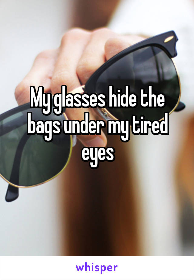 My glasses hide the bags under my tired eyes