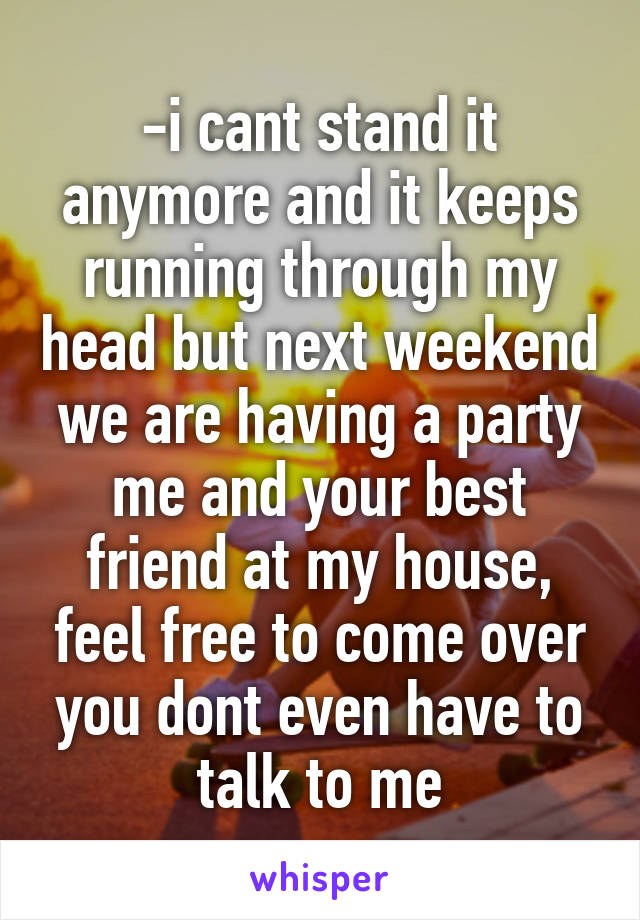 -i cant stand it anymore and it keeps running through my head but next weekend we are having a party me and your best friend at my house, feel free to come over you dont even have to talk to me