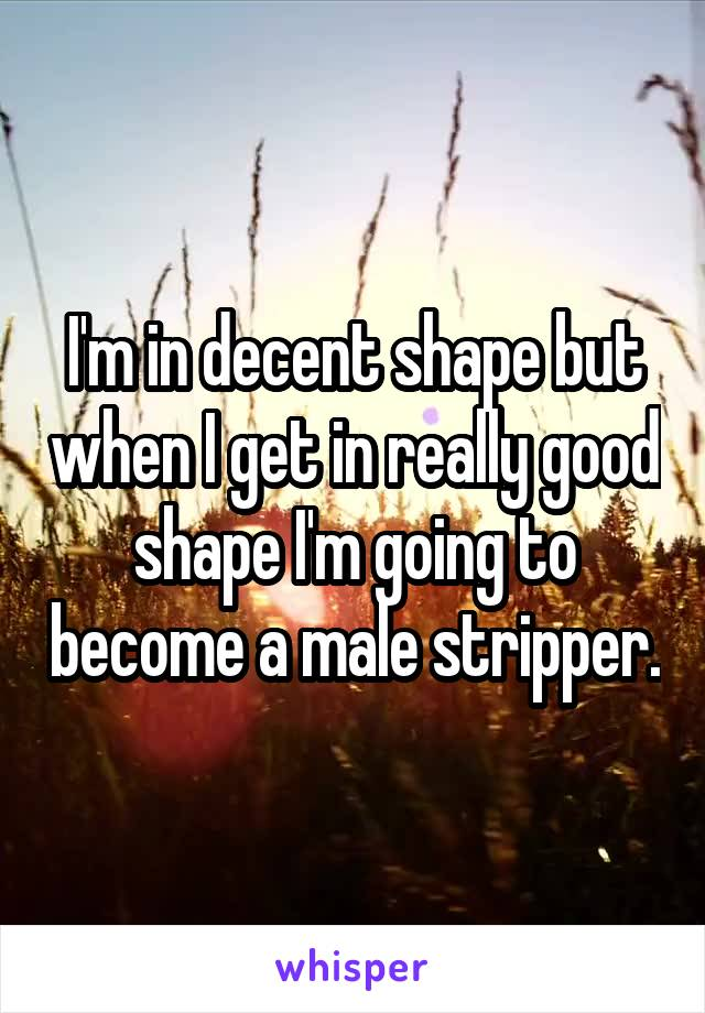 I'm in decent shape but when I get in really good shape I'm going to become a male stripper.