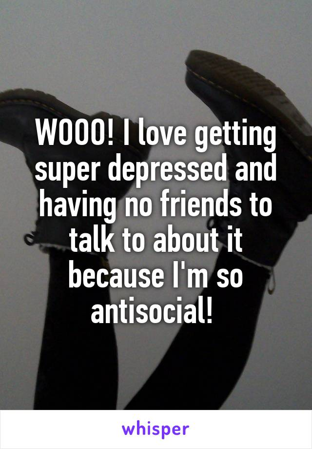 WOOO! I love getting super depressed and having no friends to talk to about it because I'm so antisocial!