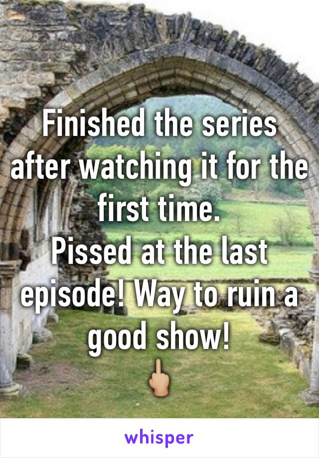Finished the series after watching it for the first time.  Pissed at the last episode! Way to ruin a good show!  🖕🏼