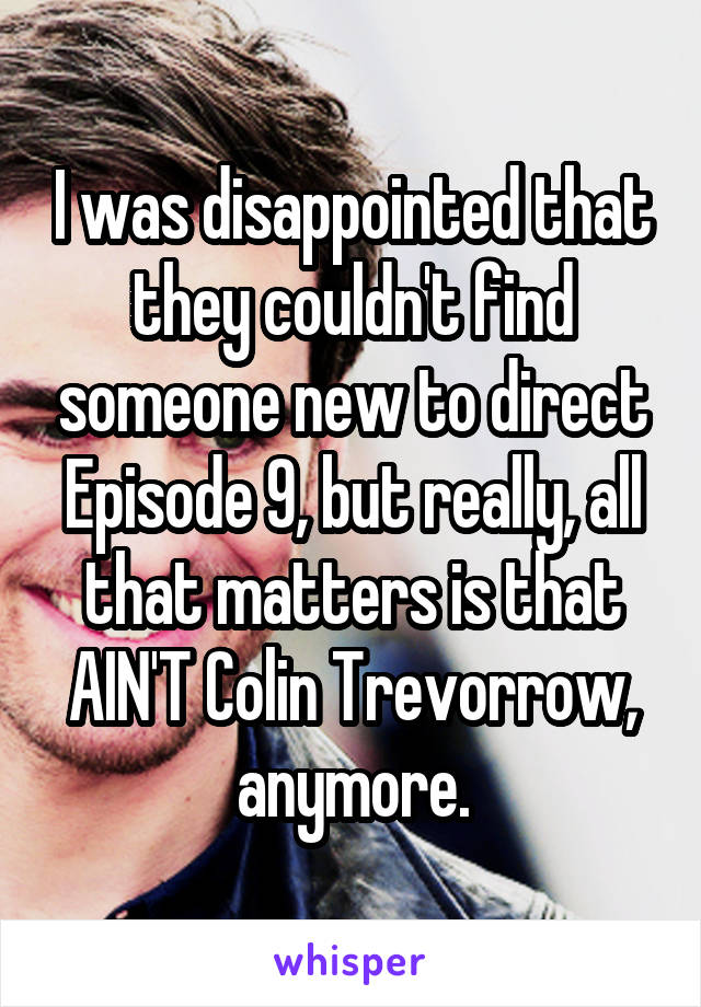 I was disappointed that they couldn't find someone new to direct Episode 9, but really, all that matters is that AIN'T Colin Trevorrow, anymore.