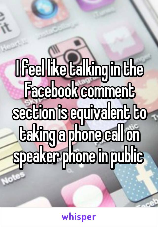I feel like talking in the Facebook comment section is equivalent to taking a phone call on speaker phone in public