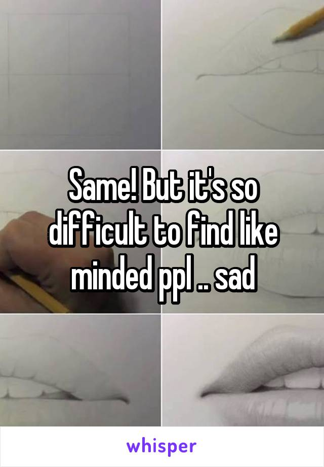 Same! But it's so difficult to find like minded ppl .. sad