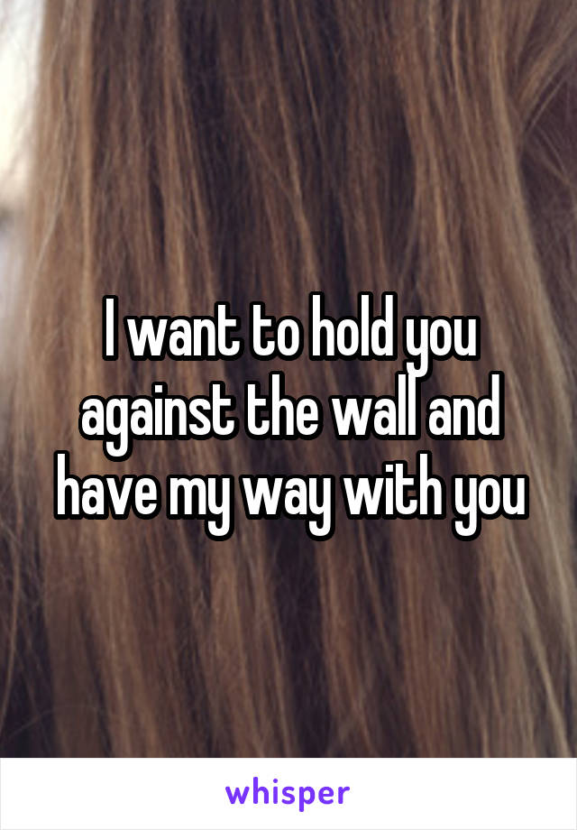 I want to hold you against the wall and have my way with you