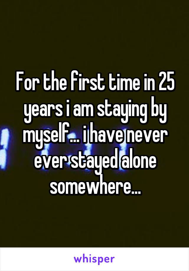 For the first time in 25 years i am staying by myself... i have never ever stayed alone somewhere...