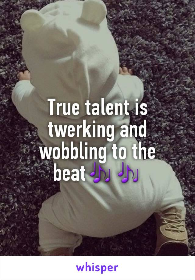 True talent is twerking and wobbling to the beat🎶🎶