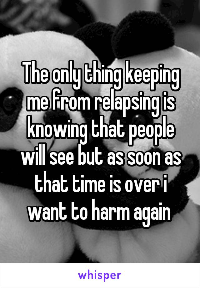The only thing keeping me from relapsing is knowing that people will see but as soon as that time is over i want to harm again