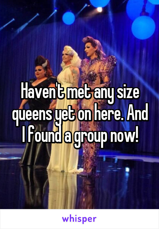 Haven't met any size queens yet on here. And I found a group now!