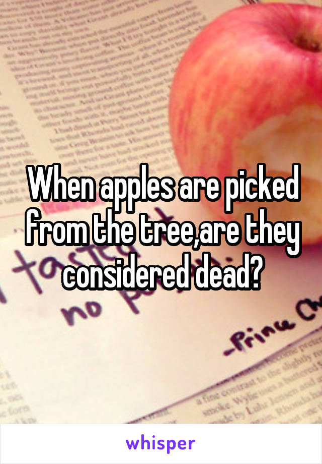 When apples are picked from the tree,are they considered dead?