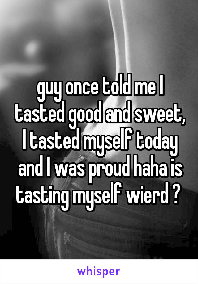 guy once told me I tasted good and sweet, I tasted myself today and I was proud haha is tasting myself wierd ?