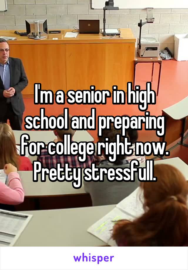 I'm a senior in high school and preparing for college right now. Pretty stressfull.