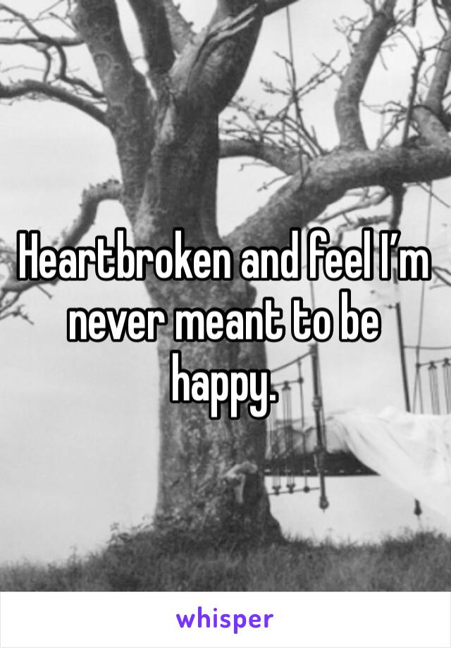 Heartbroken and feel I'm never meant to be happy.
