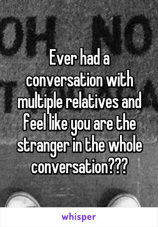 Ever had a conversation with multiple relatives and feel like you are the stranger in the whole conversation???