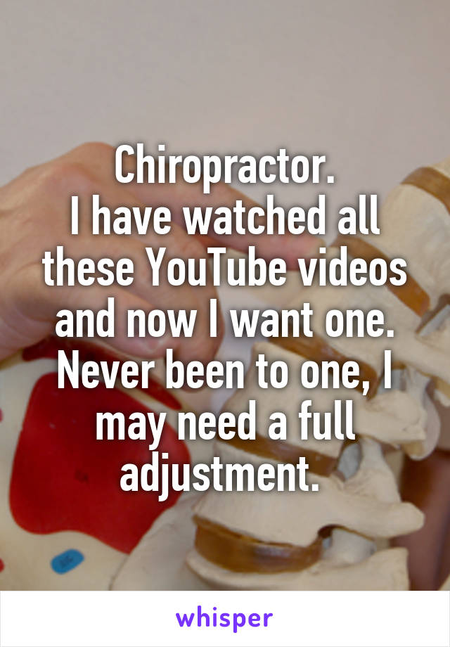 Chiropractor. I have watched all these YouTube videos and now I want one. Never been to one, I may need a full adjustment.