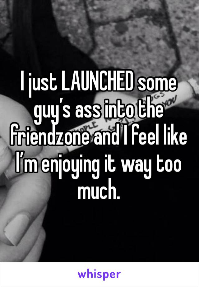 I just LAUNCHED some guy's ass into the friendzone and I feel like I'm enjoying it way too much.