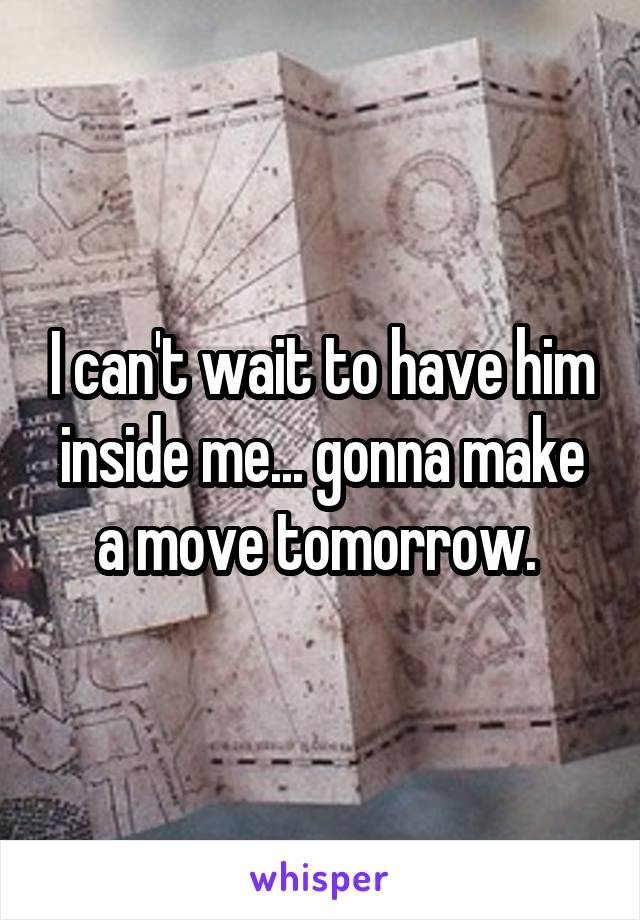 I can't wait to have him inside me... gonna make a move tomorrow.
