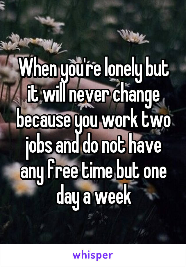 When you're lonely but it will never change because you work two jobs and do not have any free time but one day a week