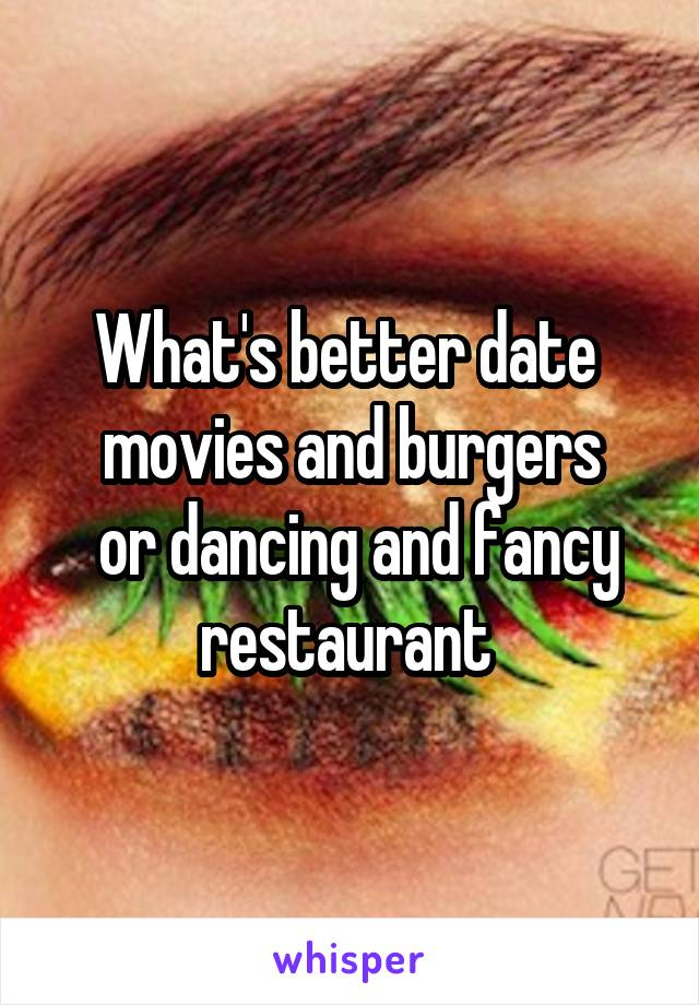 What's better date  movies and burgers  or dancing and fancy restaurant