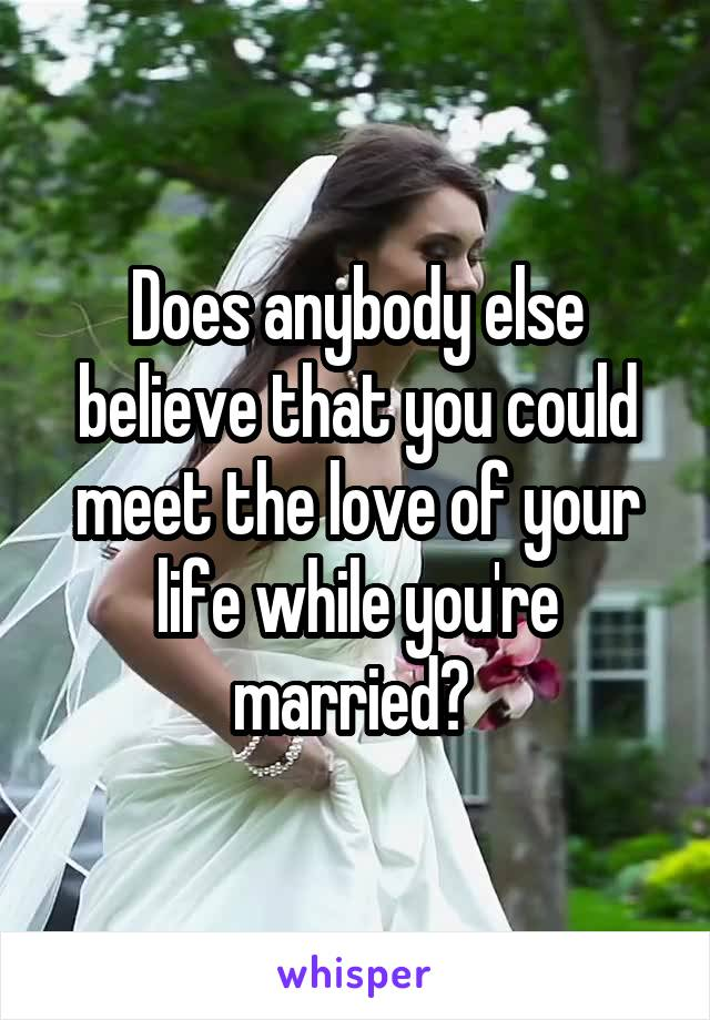 Does anybody else believe that you could meet the love of your life while you're married?