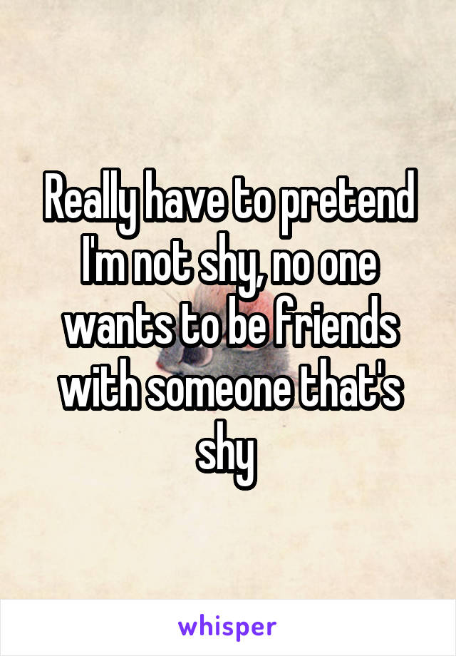 Really have to pretend I'm not shy, no one wants to be friends with someone that's shy