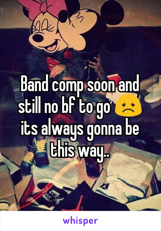 Band comp soon and still no bf to go 😞 its always gonna be this way..