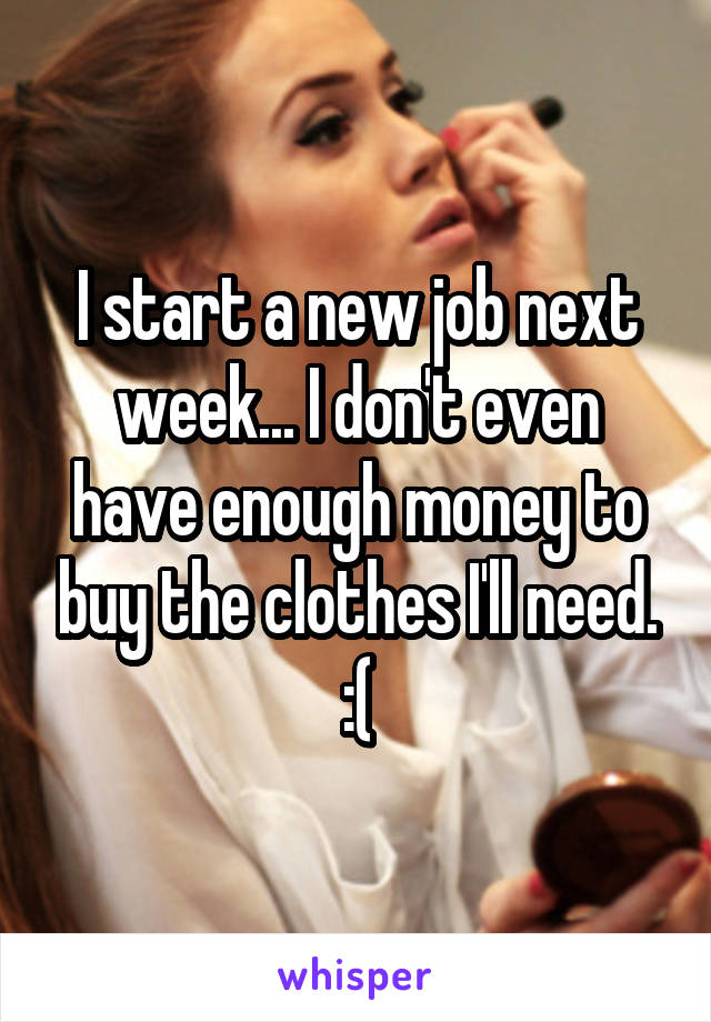 I start a new job next week... I don't even have enough money to buy the clothes I'll need. :(