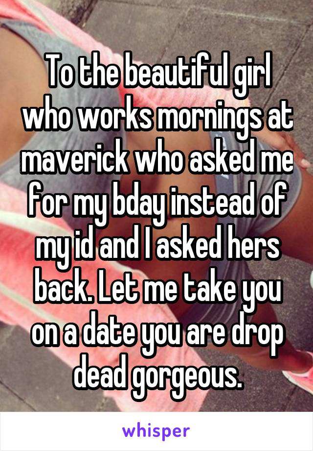 To the beautiful girl who works mornings at maverick who asked me for my bday instead of my id and I asked hers back. Let me take you on a date you are drop dead gorgeous.