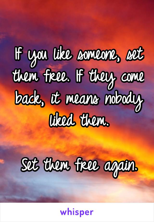 If you like someone, set them free. If they come back, it means nobody liked them.  Set them free again.