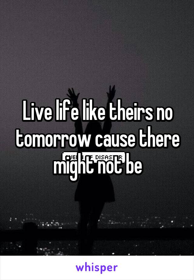 Live life like theirs no tomorrow cause there might not be