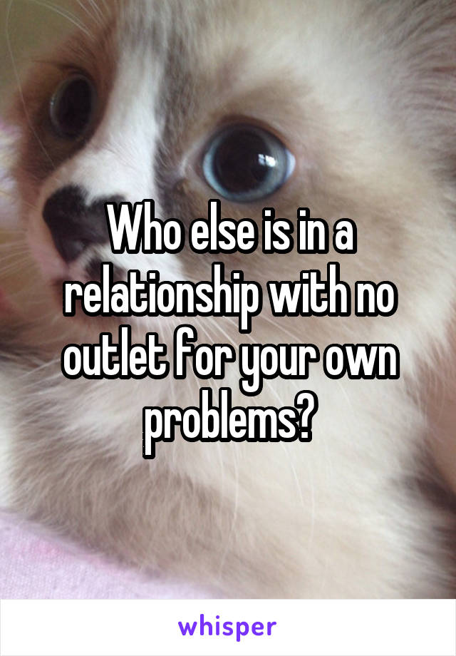 Who else is in a relationship with no outlet for your own problems?