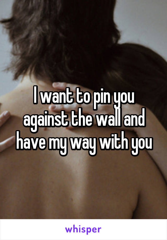 I want to pin you against the wall and have my way with you