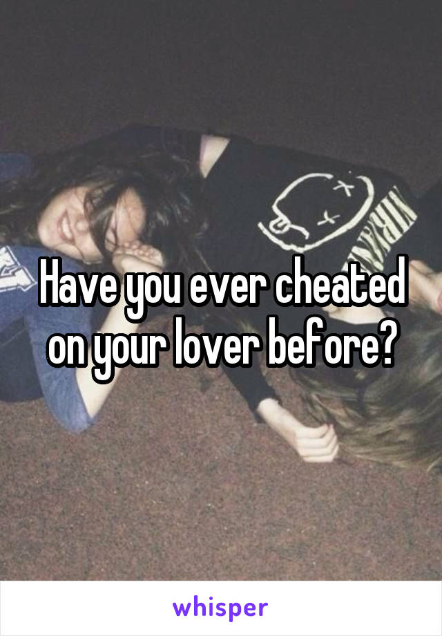Have you ever cheated on your lover before?