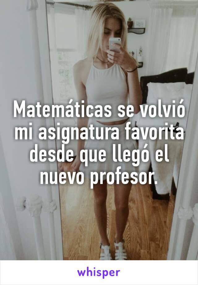 Matemáticas se volvió mi asignatura favorita desde que llegó el nuevo profesor.