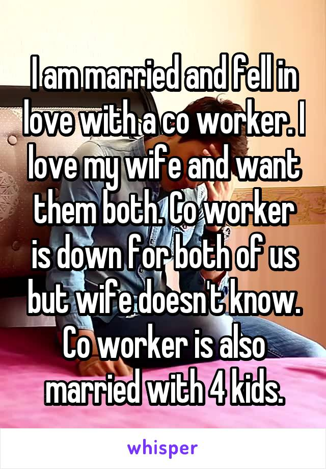 I am married and fell in love with a co worker. I love my wife and want them both. Co worker is down for both of us but wife doesn't know. Co worker is also married with 4 kids.