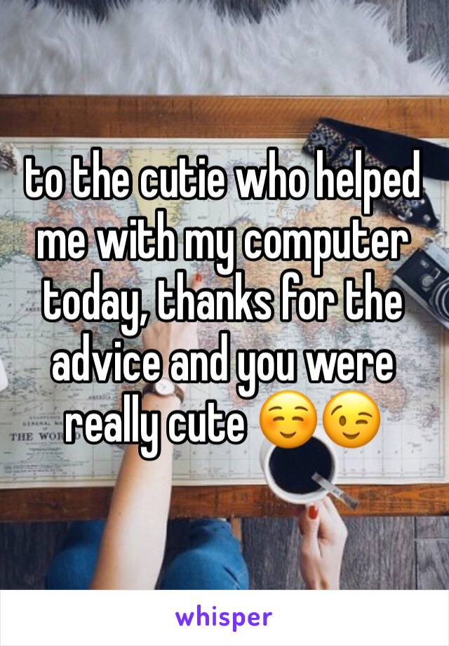 to the cutie who helped me with my computer today, thanks for the advice and you were really cute ☺️😉